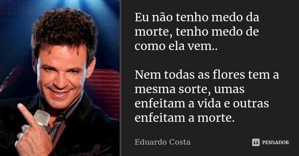 Eu não tenho medo da morte, tenho medo de como ela vem.. Nem todas as flores tem a mesma sorte, umas enfeitam a vida e outras enfeitam a morte.... Frase de Eduardo Costa.