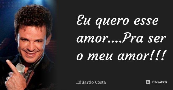 Eu quero esse amor....Pra ser o meu amor!!!... Frase de Eduardo Costa.