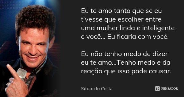 Eu te amo tanto que se eu tivesse que escolher entre uma mulher linda e inteligente e você... Eu ficaria com você. Eu não tenho medo de dizer eu te amo...Tenho ... Frase de Eduardo Costa.