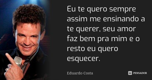 Eu te quero sempre assim me ensinando a te querer, seu amor faz bem pra mim e o resto eu quero esquecer.... Frase de Eduardo Costa.
