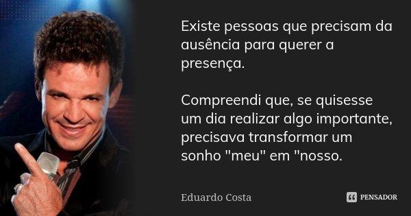 Existe pessoas que precisam da ausência para querer a presença. Compreendi que, se quisesse um dia realizar algo importante, precisava transformar um sonho &quo... Frase de Eduardo Costa.