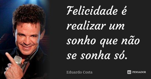 Felicidade é realizar um sonho que não se sonha só.... Frase de Eduardo Costa.