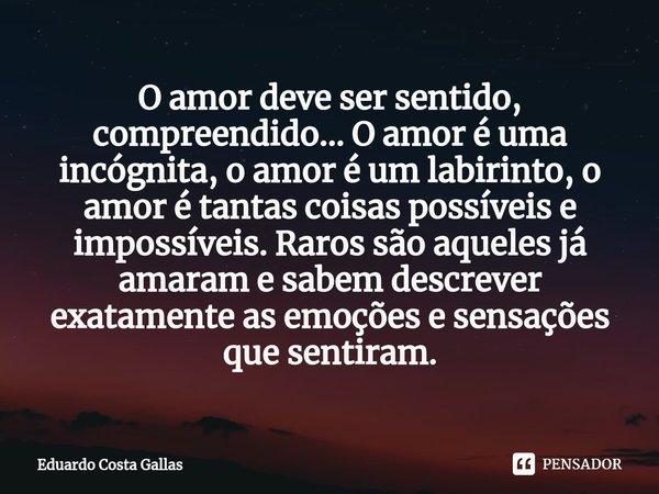 O amor deve ser sentido, compreendido... O amor é uma incógnita, o amor é um labirinto, o amor é tantas coisas possíveis e impossíveis. Raros são aqueles já ... Frase de Eduardo Costa Gallas.
