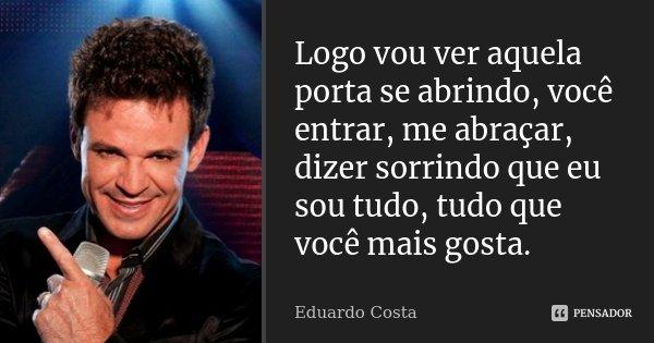 Logo vou ver aquela porta se abrindo, você entrar, me abraçar, dizer sorrindo que eu sou tudo, tudo que você mais gosta.... Frase de Eduardo Costa.