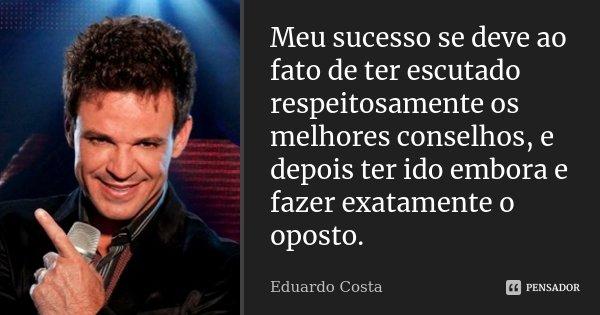 Meu sucesso se deve ao fato de ter escutado respeitosamente os melhores conselhos, e depois ter ido embora e fazer exatamente o oposto.... Frase de Eduardo Costa.