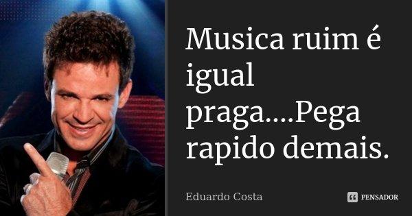 Musica ruim é igual praga....Pega rapido demais.... Frase de Eduardo Costa.