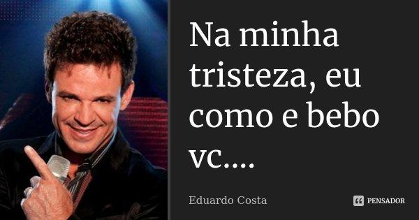 Na minha tristeza, eu como e bebo vc....... Frase de Eduardo Costa.