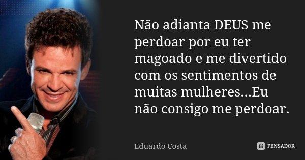 Não adianta DEUS me perdoar por eu ter magoado e me divertido com os sentimentos de muitas mulheres...Eu não consigo me perdoar.... Frase de Eduardo Costa.