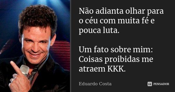 Não adianta olhar para o céu com muita fé e pouca luta. Um fato sobre mim: Coisas proibidas me atraem KKK.... Frase de Eduardo Costa.