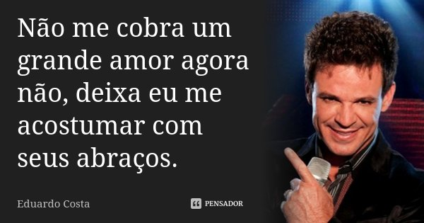 Não me cobra um grande amor agora não, deixa eu me acostumar com seus abraços.... Frase de Eduardo Costa.