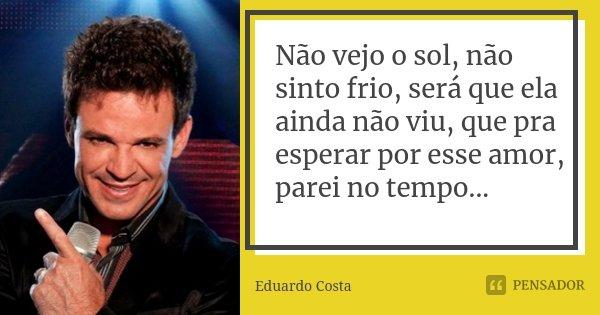 Não vejo o sol, não sinto frio, será que ela ainda não viu, que pra esperar por esse amor, parei no tempo...... Frase de Eduardo Costa.