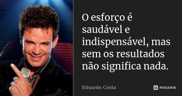O esforço é saudável e indispensável, mas sem os resultados não significa nada.... Frase de Eduardo Costa.