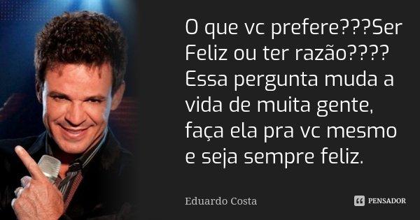 É Melhor Ser Feliz Do Que Ter Razão: O Que Vc Prefere???Ser Feliz Ou Ter... Eduardo Costa