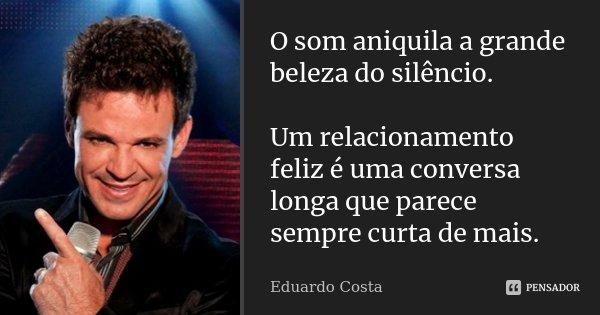 O som aniquila a grande beleza do silêncio. Um relacionamento feliz é uma conversa longa que parece sempre curta de mais.... Frase de Eduardo Costa.