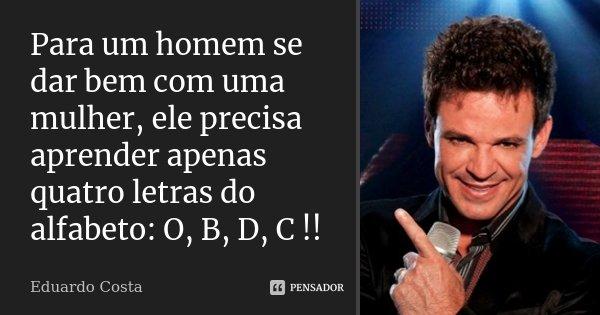 Para um homem se dar bem com uma mulher, ele precisa aprender apenas quatro letras do alfabeto: O, B, D, C !!... Frase de Eduardo Costa.