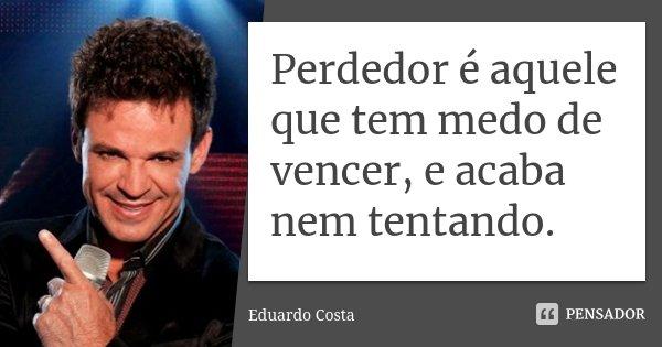 Perdedor é aquele que tem medo de vencer, e acaba nem tentando.... Frase de Eduardo Costa.