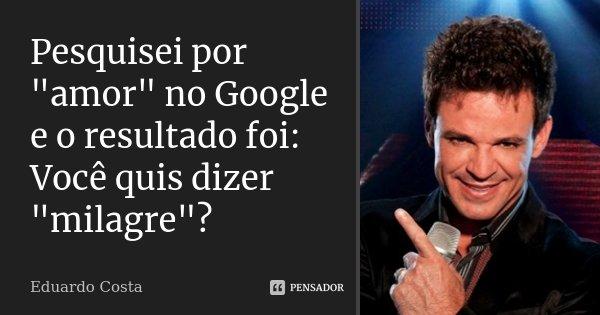 """Pesquisei por """"amor"""" no Google e o resultado foi: Você quis dizer """"milagre""""?... Frase de Eduardo Costa."""