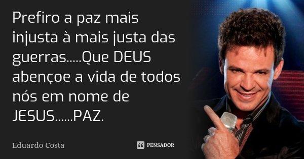 Prefiro a paz mais injusta à mais justa das guerras.....Que DEUS abençoe a vida de todos nós em nome de JESUS......PAZ.... Frase de Eduardo Costa.