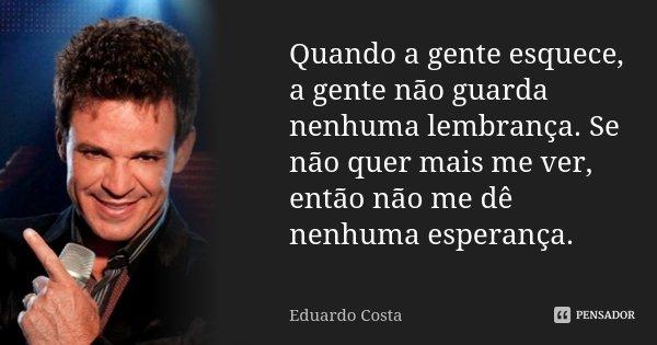 Quando a gente esquece, a gente não guarda nenhuma lembrança. Se não quer mais me ver, então não me dê nenhuma esperança.... Frase de Eduardo Costa.