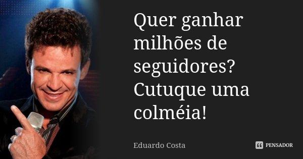 Quer ganhar milhões de seguidores? Cutuque uma colméia!... Frase de Eduardo Costa.