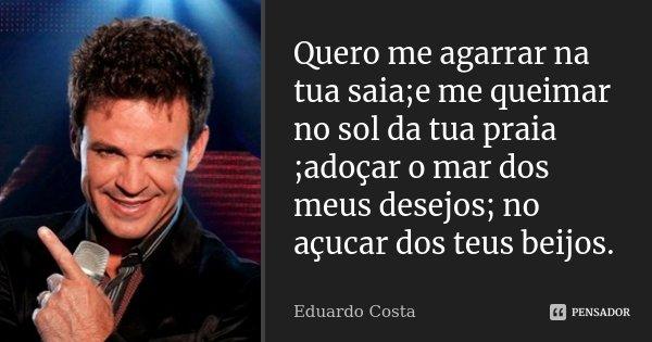 Quero me agarrar na tua saia;e me queimar no sol da tua praia ;adoçar o mar dos meus desejos; no açucar dos teus beijos.... Frase de Eduardo Costa.