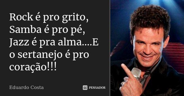 Rock é pro grito, Samba é pro pé, Jazz é pra alma....E o sertanejo é pro coração!!!... Frase de Eduardo Costa.