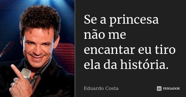 Se a princesa não me encantar eu tiro ela da história.... Frase de Eduardo Costa.
