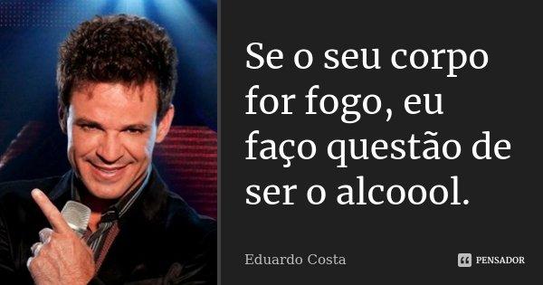 Se o seu corpo for fogo, eu faço questão de ser o alcoool.... Frase de Eduardo Costa.