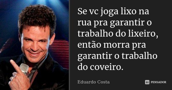 Se vc joga lixo na rua pra garantir o trabalho do lixeiro, então morra pra garantir o trabalho do coveiro.... Frase de Eduardo Costa.