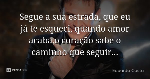 Segue a sua estrada, que eu já te esqueci, quando amor acaba,o coração sabe o caminho que seguir...... Frase de Eduardo Costa.