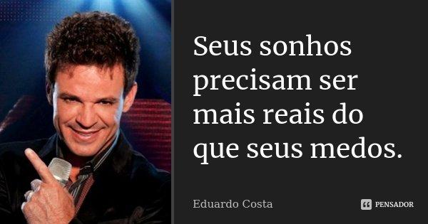 Seus sonhos precisam ser mais reais do que seus medos.... Frase de Eduardo Costa.