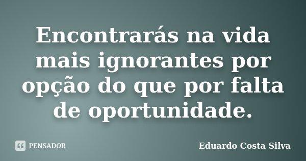 Encontrarás na vida mais ignorantes por opção do que por falta de oportunidade.... Frase de Eduardo Costa Silva.