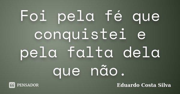 Foi pela fé que conquistei e pela falta dela que não.... Frase de Eduardo Costa Silva.