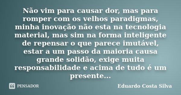 Não vim para causar dor, mas para romper com os velhos paradigmas, minha inovação não esta na tecnologia material, mas sim na forma inteligente de repensar o qu... Frase de Eduardo Costa Silva.