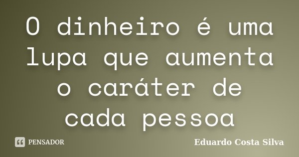 O dinheiro é uma lupa que aumenta o caráter de cada pessoa... Frase de Eduardo Costa Silva.