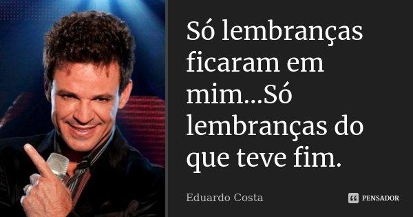 Só lembranças ficaram em mim...Só lembranças do que teve fim.... Frase de Eduardo Costa.