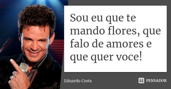 Sou eu que te mando flores, que falo de amores e que quer voce!... Frase de Eduardo Costa.