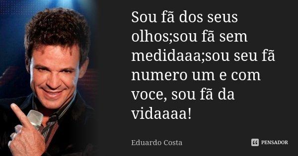Sou fã dos seus olhos;sou fã sem medidaaa;sou seu fã numero um e com voce, sou fã da vidaaaa!... Frase de Eduardo Costa.