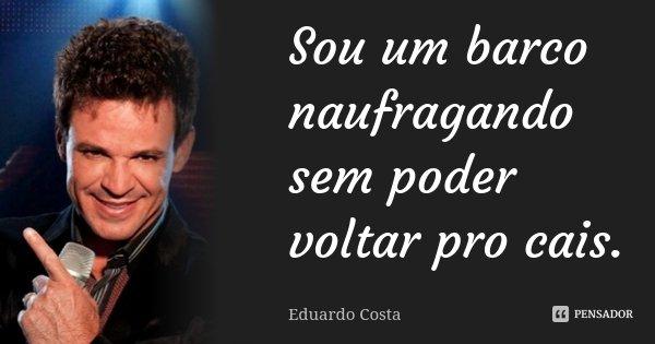 Sou um barco naufragando sem poder voltar pro cais.... Frase de Eduardo Costa.