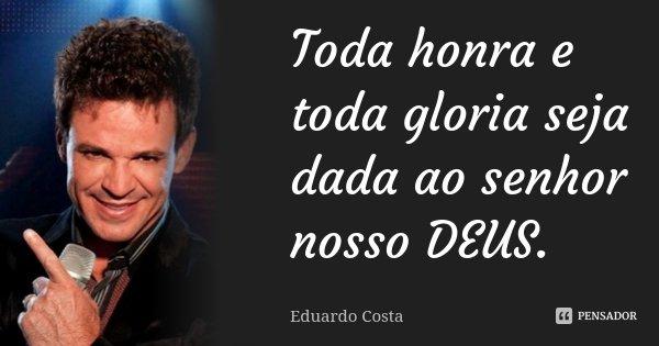 Toda honra e toda gloria seja dada ao senhor nosso DEUS.... Frase de Eduardo Costa.