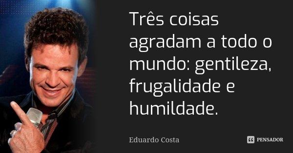Três coisas agradam a todo o mundo: gentileza, frugalidade e humildade.... Frase de Eduardo Costa.
