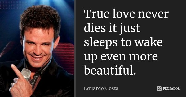 True love never dies it just sleeps to wake up even more beautiful.... Frase de Eduardo Costa.