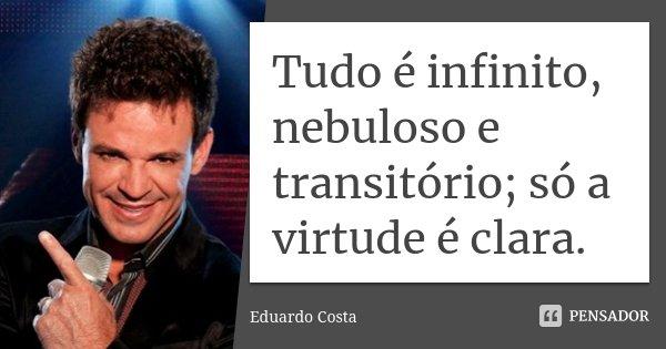 Tudo é infinito, nebuloso e transitório; só a virtude é clara.... Frase de Eduardo Costa.