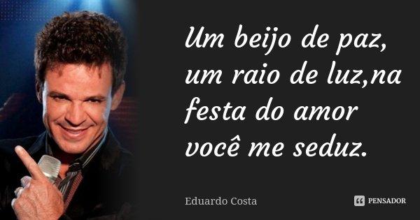 Um beijo de paz, um raio de luz,na festa do amor você me seduz.... Frase de Eduardo Costa.