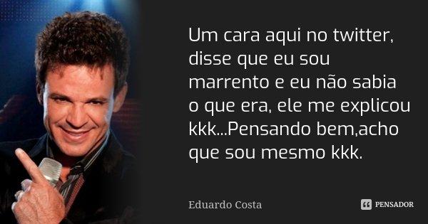 10 Frases Que Você Deveria Adotar Como Lema No Dia A Dia: Um Cara Aqui No Twitter, Disse Que Eu... Eduardo Costa