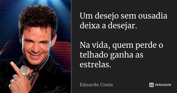 Um desejo sem ousadia deixa a desejar. Na vida, quem perde o telhado ganha as estrelas.... Frase de Eduardo Costa.