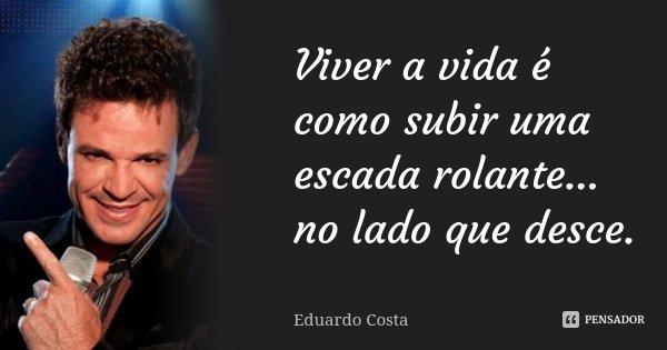 Viver a vida é como subir uma escada rolante... no lado que desce.... Frase de Eduardo Costa.