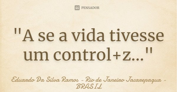 """""""A se a vida tivesse um control+z...""""... Frase de Eduardo Da Silva Ramos - Rio de Janeiro Jacarepagua - BRASIL."""