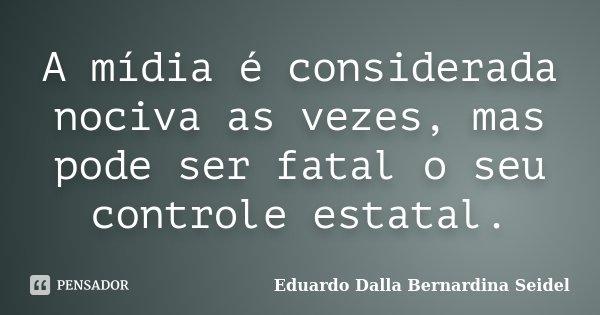 A mídia é considerada nociva as vezes, mas pode ser fatal o seu controle estatal.... Frase de Eduardo Dalla Bernardina Seidel.