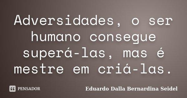 Adversidades, o ser humano consegue superá-las, mas é mestre em criá-las.... Frase de Eduardo Dalla Bernardina Seidel.